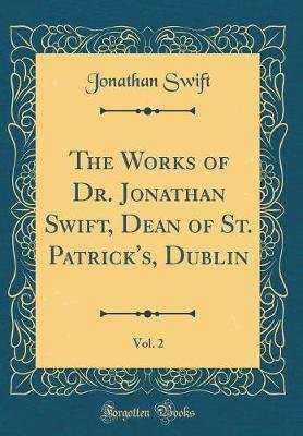 The Works of Dr. Jonathan Swift, Dean of St. Patrick's, Dublin, Vol. 2 (Classic Reprint) (Hardcover): Jonathan Swift