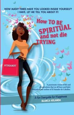 How to Be Spiritual and Not Die Trying - A Funny Userguide to Be Happy (Paperback): Blanca Holanda, Miguel Angel Maroto