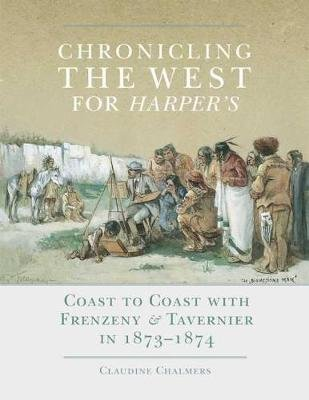 Chronicling the West for Harper's - Coast to Coast with Frenzeny & Tavernier in 1873-1874 (Hardcover, New): Claudine...