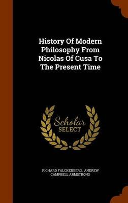 History of Modern Philosophy from Nicolas of Cusa to the Present Time (Hardcover): Richard Falckenberg