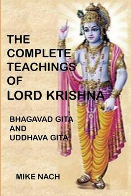 The Complete Teachings of Lord Krishna - Bhagavad Gita and Uddhava Gita (Paperback): Mike Nach