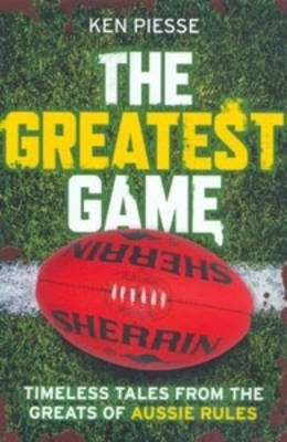 Greatest Game - Timeless Tales from the Greats of Aussie Rules (Paperback): Ken Piesse