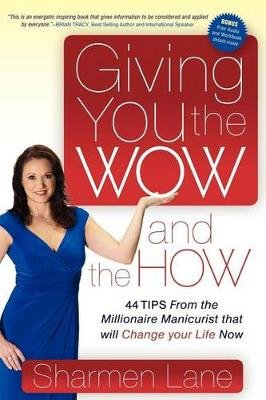 Giving You the Wow and the How - 44 Tips from the Millionaire Manicurist That Will Change Your Life Now (Paperback): Sharmen...