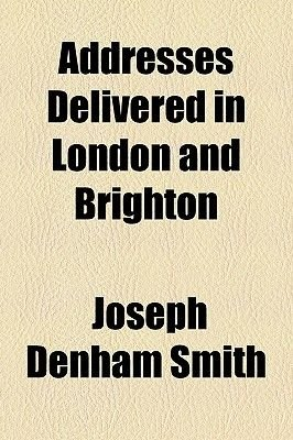 Addresses Delivered in London and Brighton (Paperback): Joseph Denham Smith