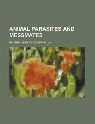 Animal Parasites and Messmates (Paperback): Beneden (Pierre Joseph), Ben Eden