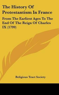 The History of Protestantism in France - From the Earliest Ages to the End of the Reign of Charles IX (1799) (Hardcover):...
