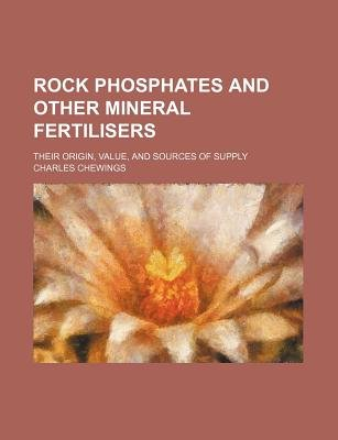 Rock Phosphates and Other Mineral Fertilisers; Their Origin, Value, and Sources of Supply (Paperback): Charles Chewings