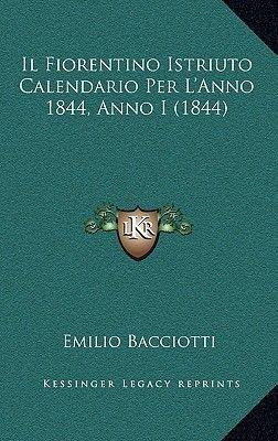 Il Fiorentino Istriuto Calendario Per L'Anno 1844, Anno I (1844) (Italian, Paperback): Emilio Bacciotti