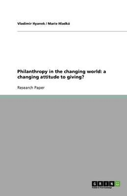 Philanthropy in the Changing World - A Changing Attitude to Giving? (Paperback): Vladimir Hyanek, Marie Hladk, Marie Hladka
