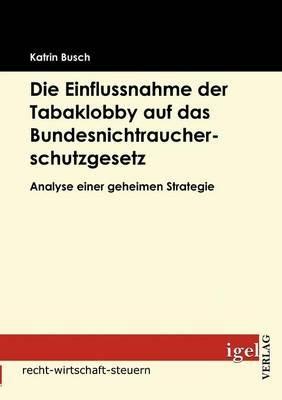 Die Einflussnahme Der Tabaklobby Auf Das Bundesnichtraucherschutzgesetz (German, Paperback): Katrin Busch