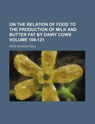 On the Relation of Food to the Production of Milk and Butter Fat by Dairy Cows Volume 108-121 (Paperback): Fritz Wilhelm Woll