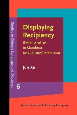 Displaying Recipiency - Reactive tokens in Mandarin task-oriented interaction (Hardcover): Jun Xu