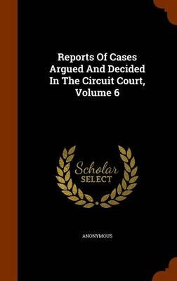 Reports of Cases Argued and Decided in the Circuit Court, Volume 6 (Hardcover): Anonymous
