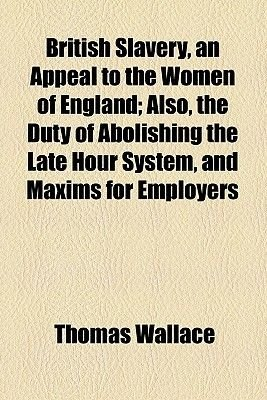 British Slavery, an Appeal to the Women of England; Also, the Duty of Abolishing the Late Hour System, and Maxims for Employers...