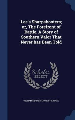 Lee's Sharpshooters; Or, the Forefront of Battle. a Story of Southern Valor That Never Has Been Told (Hardcover): William...