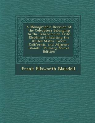A Monographic Revision of the Coleoptera Belonging to the Tenebrionide Tribe Eleodiini - Inhabiting the United States, Lower...