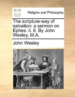 The Scripture-Way of Salvation - A Sermon on Ephes. II. 8. by John Wesley, M.a (Paperback): John Wesley