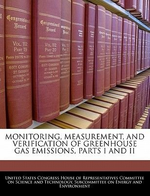 Monitoring, Measurement, and Verification of Greenhouse Gas Emissions, Parts I and II (Paperback): United States Congress House...