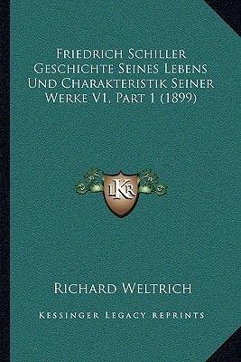 Friedrich Schiller Geschichte Seines Lebens Und Charakteristik Seiner Werke V1, Part 1 (1899) (German, Paperback): Richard...