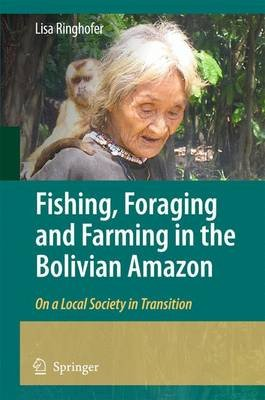 Fishing, Foraging and Farming in the Bolivian Amazon - On a Local Society in Transition (Hardcover, 2010 ed.): Lisa Ringhofer