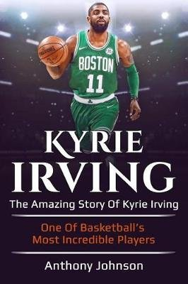 Kyrie Irving - The Amazing Story of Kyrie Irving - One of Basketball's Most Incredible Players! (Paperback): Anthony...