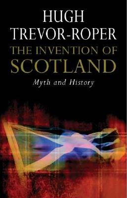 The Invention of Scotland - Myth and History (Hardcover): Hugh Trevor-Roper