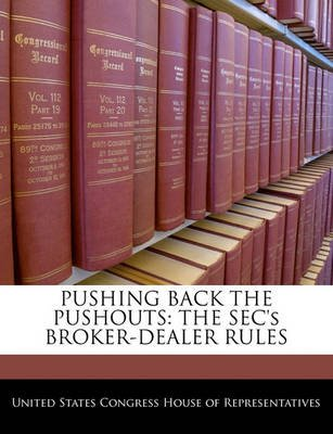 Pushing Back the Pushouts - The SEC's Broker-Dealer Rules (Paperback): United States Congress House of Represen