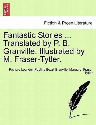 Fantastic Stories ... Translated by P. B. Granville. Illustrated by M. Fraser-Tytler. (Paperback): Richard Leander, Paulina...