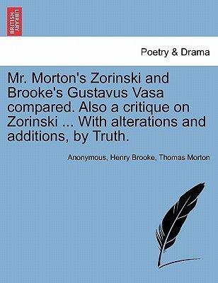Mr. Morton's Zorinski and Brooke's Gustavus Vasa Compared. Also a Critique on Zorinski ... with Alterations and...