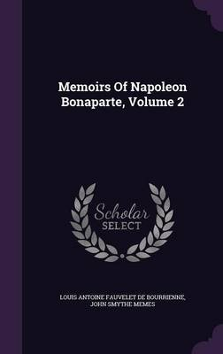 Memoirs of Napoleon Bonaparte, Volume 2 (Hardcover): Louis Antoine Fauvelet de Bourrienne, John Smythe Memes