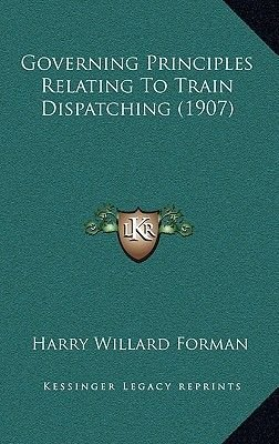 Governing Principles Relating to Train Dispatching (1907) (Hardcover): Harry Willard Forman