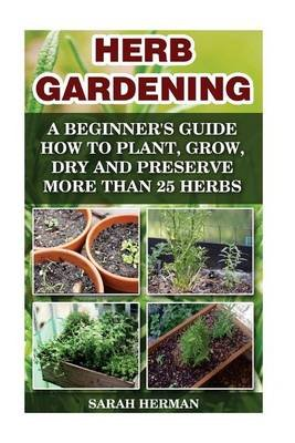 Herb Gardening A Beginneru0027s Guide How To Plant, Grow, Dry And Preserve More  Than