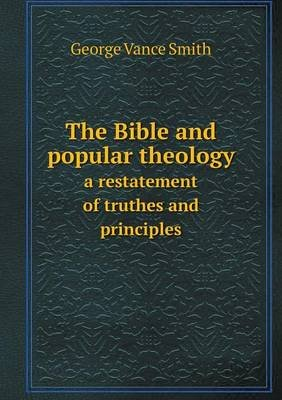 The Bible and Popular Theology a Restatement of Truthes and Principles (Paperback): George Vance Smith