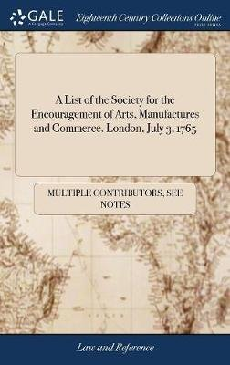 A List of the Society for the Encouragement of Arts, Manufactures and Commerce. London, July 3, 1765 (Hardcover): Multiple...