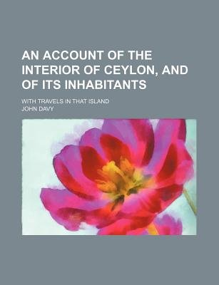 An Account of the Interior of Ceylon, and of Its Inhabitants; With Travels in That Island (Paperback): John Davy