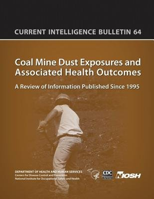 Coal Mine Dust Exposures and Associated Health Outcomes - Current Intelligence Bulletin 64 (Paperback): Centers for Disease...