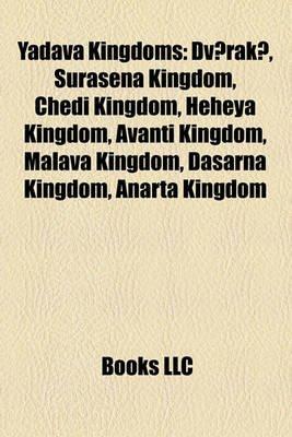 Yadava Kingdoms - Dv?rak?, Surasena Kingdom, Chedi Kingdom, Heheya Kingdom, Avanti Kingdom, Malava Kingdom, Dasarna Kingdom,...