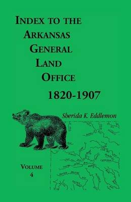 Index to the Arkansas General Land Office, 1820-1907, Volume Four - Covering the Counties of Benton and Carroll (Paperback):...