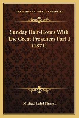 Sunday Half-Hours with the Great Preachers Part 1 (1871) (Paperback): Michael Laird Simons