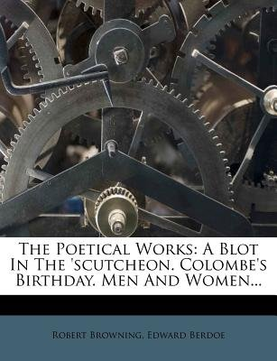 The Poetical Works - A Blot in the 'Scutcheon. Colombe's Birthday. Men and Women... (Paperback): Robert Browning,...