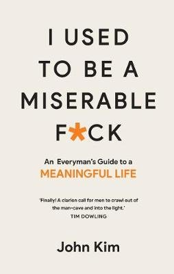 I Used to be a Miserable F*ck - An Everyman's Guide to a Meaningful Life (Paperback, New Edition): John Kim
