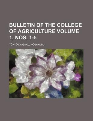Bulletin of the College of Agriculture Volume 1, Nos. 1-5 (Paperback): T. Ky Daigaku N. Gakubu