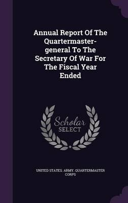 Annual Report of the Quartermaster-General to the Secretary of War for the Fiscal Year Ended (Hardcover): United States Army....