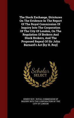 The Stock Exchange, Strictures on the Evidence in the Report of the Royal Commission of Inquiry Into the Corporation of the...