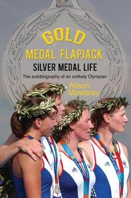 Gold Medal Flapjack, Silver Medal Life - The autobiography of an unlikely Olympian (Electronic book text): Alison Mowbray