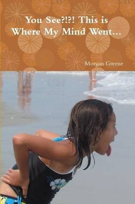 You See?!?! This is Where My Mind Went... (Paperback): Morgan Greene