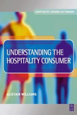 Understanding the Hospitality Consumer (Electronic book text): Alistair D. Williamson
