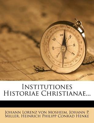 Institutiones Historiae Christianae... (Paperback): Johann Lorenz Von Mosheim, Heinrich Philipp Conrad Henke