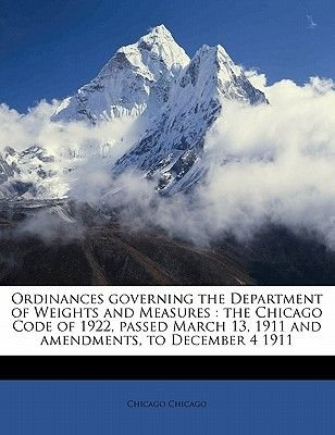 Ordinances Governing the Department of Weights and Measures - The Chicago Code of 1922, Passed March 13, 1911 and Amendments,...