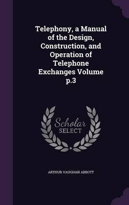 Telephony, a Manual of the Design, Construction, and Operation of Telephone Exchanges Volume P.3 (Hardcover): Arthur Vaughan...